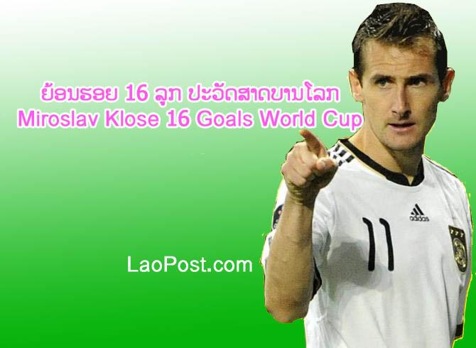 ເບິ່ງວີດີໂອຍ້ອນຮອຍ 16 ລູກ ປະວັດສາດບານໂລກ Miroslav Klose 16 ...